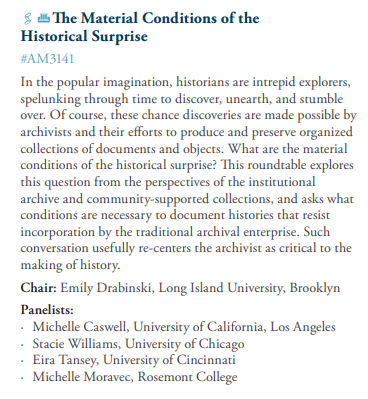 In the popular imagination, historians are intrepid explorers, spelunking through time to discover, unearth, and stumble over. Of course, these chance discoveries are made possible by archivists and their efforts to produce and preserve organized collections of documents and objects. What are the material conditions of the historical surprise? This roundtable explores this question from the perspectives of the institutional archive and community-supported collections, and asks what conditions are necessary to document histories that resist incorporation by the traditional archival enterprise. Such conversation usefully re-centers the archivist as critical to the making of history.